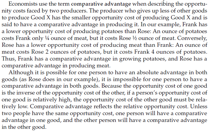 Economists use the term comparative advantage when describing the opportu- nity costs faced by two producers. The producer who gives up less of other goods to produce Good X has the smaller opportunity cost of producing Good X and is said to have a comparative advantage in producing it. In our example, Frank has a lower opportunity cost of producing potatoes than Rose: An ounce of potatoes costs Frank only 1/4 ounce of meat, but it costs Rose 1/2 ounce of meat. Conversely, Rose has a lower opportunity cost of producing meat than Frank: An ounce of meat costs Rose 2 ounces of potatoes, but it costs Frank 4 ounces of potatoes. Thus, Frank has a comparative advantage in growing potatoes, and Rose has a comparative advantage in producing meat. Although it is possible for one person to have an absolute advantage in both goods (as Rose does in our example), it is impossible for one person to have a comparative advantage in both goods. Because the opportunity cost of one good is the inverse of the opportunity cost of the other, if a person's opportunity cost of good is relatively high, the opportunity cost of the other good must be rela- tively low. Comparative advantage reflects the relative opportunity cost. Unless two people have the same opportunity cost, one person will have a comparative advantage in one good, and the other person will have a comparative advantage in the other good.