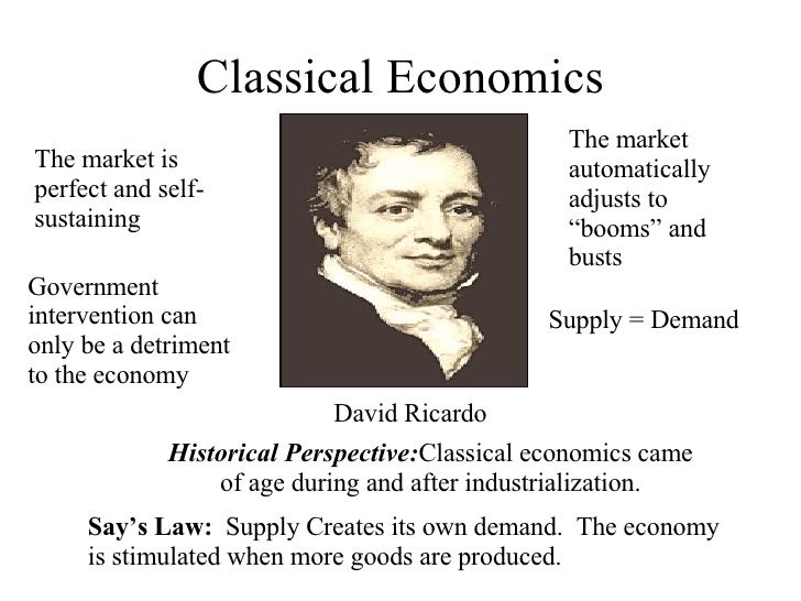 "Classical Economics The market is perfect and self- sustaining Government intervention can only be a detriment to the economy The market automatically adjusts to ""booms"" and busts Supply = Demand David Ricardo Historical Perspective:Classical economics came of age during and after industrialization. Say's Law: Supply Creates its own demand. The economy is stimulated when more goods are produced."