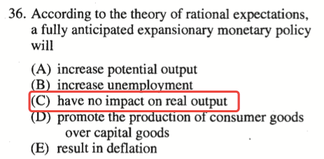 36. According to the theory of rational expectations, a fully   anticipated expansionary monetary policy will (A) increase potential   output B increase unem 10 ment (C) have no impact on real output   promote t e p ucuon o consumer goods over capital goods (E) result in   deflation
