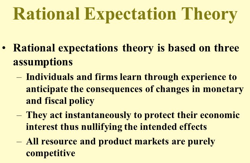 Rational Expectation Theory • Rational expectations theory is based on three assumptions Individuals and firms learn through experience to anticipate the consequences of changes in monetary and fiscal policy They act instantaneously to protect their economic interest thus nullifying the intended effects All resource and product markets are purely competitive