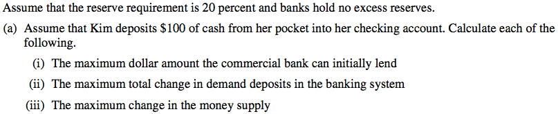 Assume that the reserve requirement is 20 percent and banks hold no   excess reserves. (a) Assume that Kim deposits $100 of cash from her   pocket into her checking account. Calculate each of the following. (i)   The maximum dollar amount the commercial bank can initially lend (ii)   The maximum total change in demand deposits in the banking system   (iii) The maximum change in the money supply