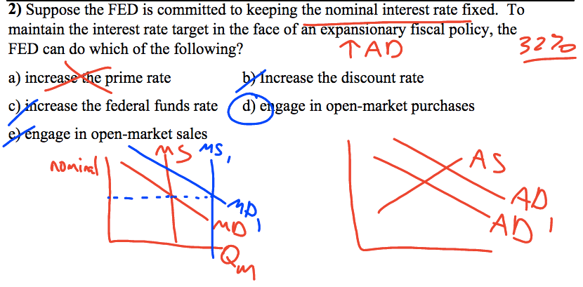 2) Suppose the FED is committed to keeping the nominal interest rate   fixed. To maintain the interest rate target in the face of   äTéiFäfiiöfiäö7fiGäfi6Ticy, the 32\>0 FED can do which of the   following? a) incre e prime rate ncrease the discount rate c) • crease   the federal funds rate d) e gage in open-market purchases Mngage in   open-market sales o)