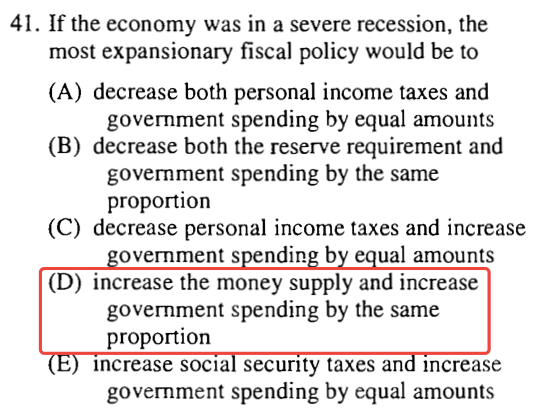 41. If the economy was in a severe recession, the most expansionary   fiscal policy would be to (A) decrease both personal income taxes and   government spending by equal amounts (B) decrease both the reserve   requirement and government spending by the same proportion (C)   decrease personal income taxes and increase overnments ndin b ual   amounts (D) increase the money supply and increase government spending   by the same proportion Increase socra security taxes an Increase   government spending by equal amounts