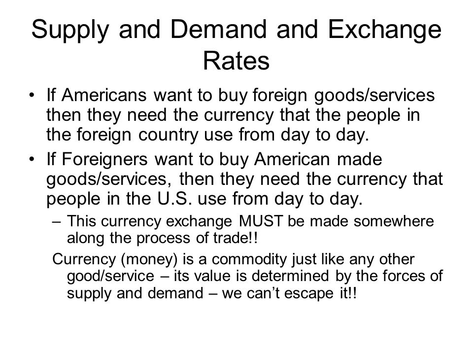 Supply and Demand and Exchange Rates • If Americans want to buy   foreign goods/services then they need the currency that the people in   the foreign country use from day to day. • If Foreigners want to buy   American made goods/services, then they need the currency that people   in the U.S. use from day to day. — This currency exchange MUST be made   somewhere along the process of trade\!\! Currency (money) is a   commodity just like any other good/service — its value is determined   by the forces of supply and demand — we can't escape it\!\!