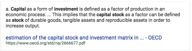 a. Capital as a form of investment is defined as a factor of   production in an economic process. This implies that the capital stock   as a factor can be defined as stock of durable goods, tangible assets   and reproducible assets in order to increase output. estimation of the   capital stock and investment matrix in - OECD   https://www.oecd.org/std/na/2666677.pdf