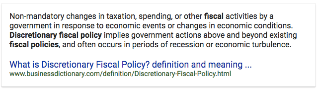 Non-mandatory changes in taxation, spending, or other fiscal   activities by a government in response to economic events or changes   in economic conditions. Discretionary fiscal policy implies government   actions above and beyond existing fiscal policies, and often occurs in   periods of recession or economic turbulence. What is Discretionary   Fiscal Policy? definition and meaning   mvw.businessdictionary.com/definition/Discretionary-Fiscal-Policy.html